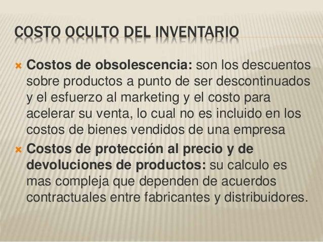 COSTO OCULTO DEL INVENTARIO  Costos de obsolescencia: son los descuentos sobre productos a punto de ser descontinuados y ...