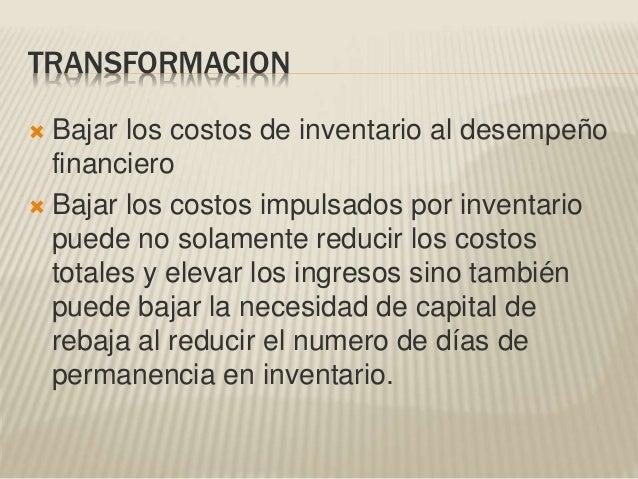 TRANSFORMACION  Bajar los costos de inventario al desempeño financiero  Bajar los costos impulsados por inventario puede...