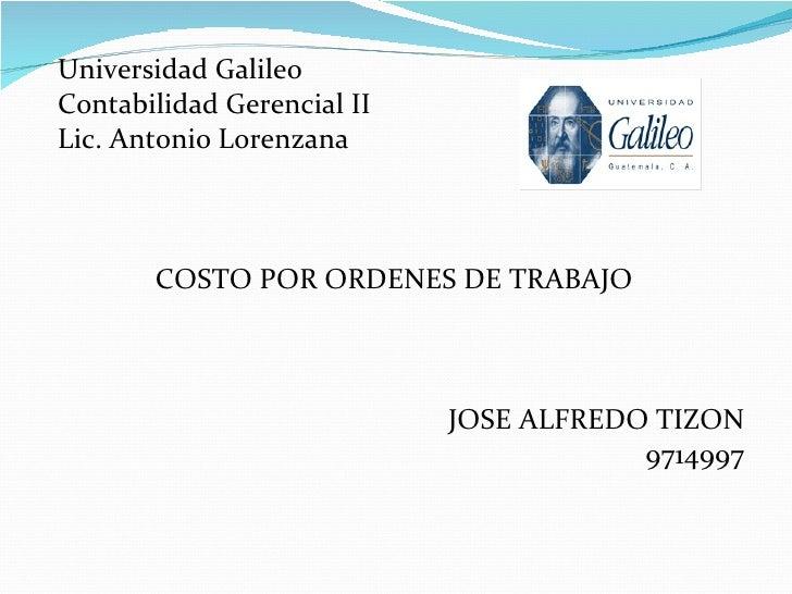 <ul><li>Universidad Galileo </li></ul><ul><li>Contabilidad Gerencial II </li></ul><ul><li>Lic. Antonio Lorenzana </li></ul...