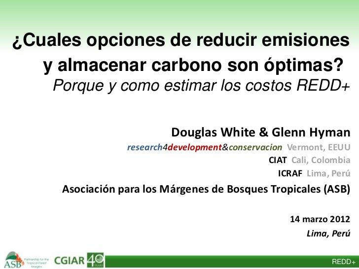 ¿Cuales opciones de reducir emisiones   y almacenar carbono son óptimas?    Porque y como estimar los costos REDD+        ...