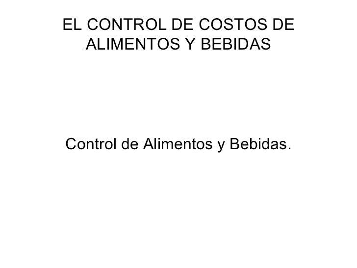 EL CONTROL DE COSTOS DE ALIMENTOS Y BEBIDAS <ul><li>Control de Alimentos y Bebidas. </li></ul>