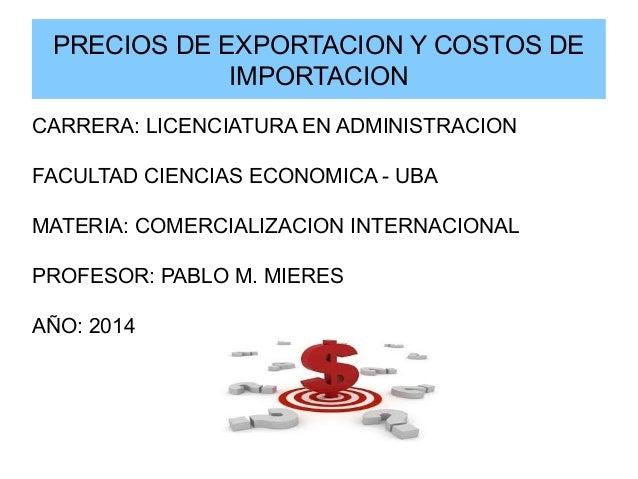 PRECIOS DE EXPORTACION Y COSTOS DE IMPORTACION CARRERA: LICENCIATURA EN ADMINISTRACION FACULTAD CIENCIAS ECONOMICA - UBA M...
