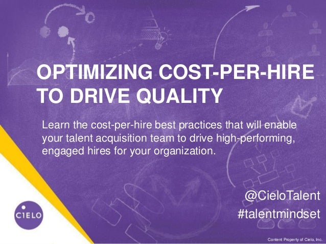 0WE BECOME YOU™Content Property of Cielo, Inc. OPTIMIZING COST-PER-HIRE TO DRIVE QUALITY @CieloTalent #talentmindset Learn...