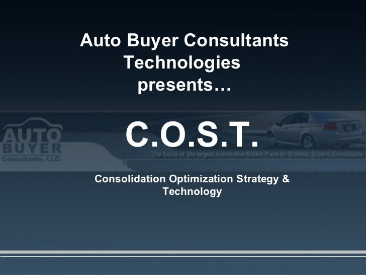 Auto Buyer Consultants Technologies  presents… C.O.S.T. Consolidation Optimization Strategy & Technology