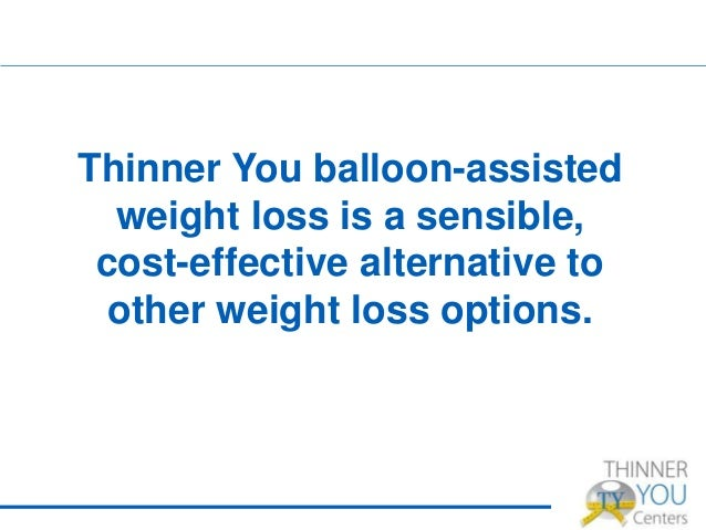 Thinner You balloon-assisted weight loss is a sensible, cost-effective alternative to other weight loss options.