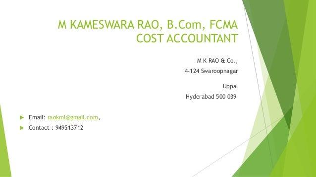 M KAMESWARA RAO, B.Com, FCMA  COST ACCOUNTANT  M K RAO & Co.,  4-124 Swaroopnagar  Uppal  Hyderabad 500 039   Email: raok...