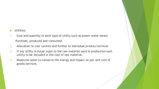  Utilities:  1. Cost and quantity of each type of utility such as power water steam  Purchsed, produced and consumed.  2....