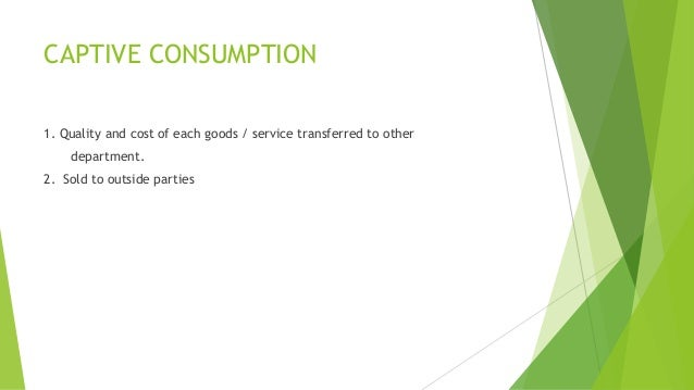 CAPTIVE CONSUMPTION  1. Quality and cost of each goods / service transferred to other  department.  2. Sold to outside par...