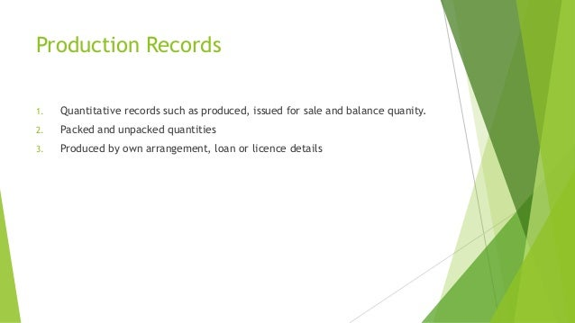 Production Records  1. Quantitative records such as produced, issued for sale and balance quanity.  2. Packed and unpacked...