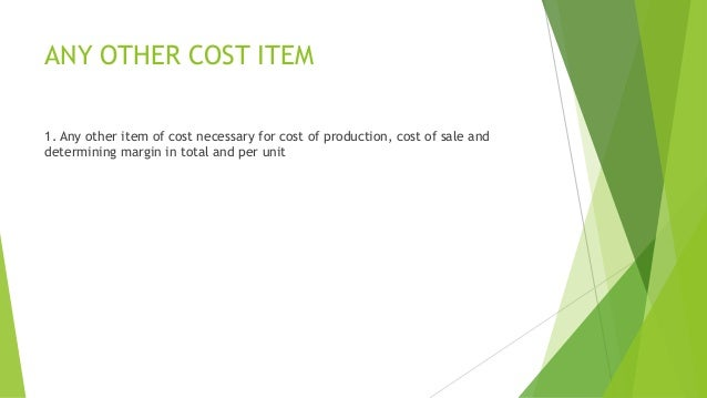 ANY OTHER COST ITEM  1. Any other item of cost necessary for cost of production, cost of sale and  determining margin in t...