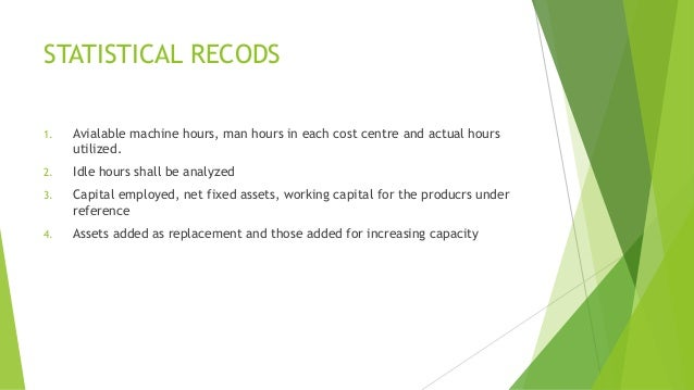 STATISTICAL RECODS  1. Avialable machine hours, man hours in each cost centre and actual hours  utilized.  2. Idle hours s...