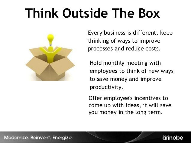 Think Outside The Box         Every business is different, keep         thinking of ways to improve         processes and ...