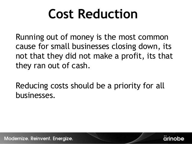 Cost ReductionRunning out of money is the most commoncause for small businesses closing down, itsnot that they did not mak...