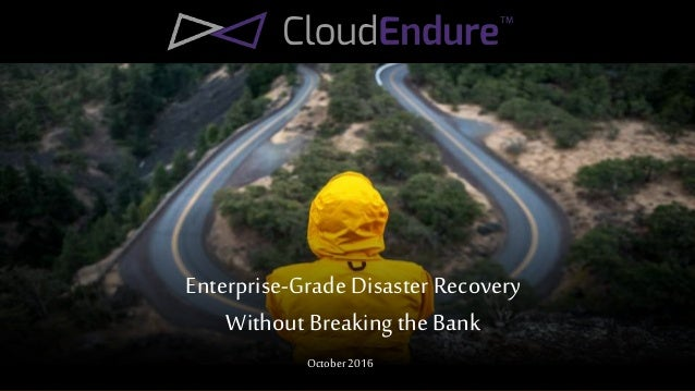 Enterprise-Grade Disaster Recovery WithoutBreaking theBank October 2016