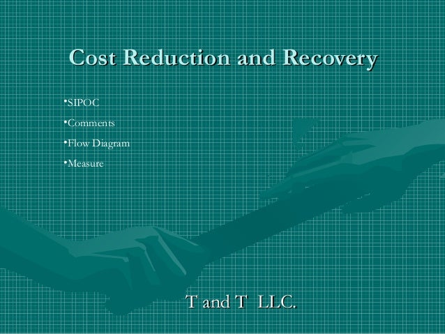 Cost Reduction and Recovery•SIPOC•Comments•Flow Diagram•Measure                T and T LLC.