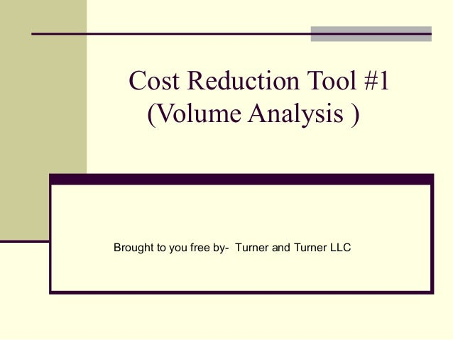 Cost Reduction Tool #1   (Volume Analysis )Brought to you free by- Turner and Turner LLC