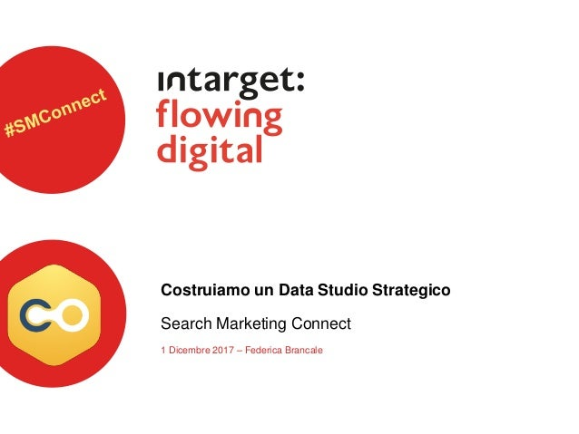 Costruiamo un Data Studio Strategico Search Marketing Connect 1 Dicembre 2017 – Federica Brancale