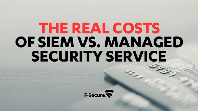 THE REAL COSTS OF SIEM VS. MANAGED SECURITY SERVICE