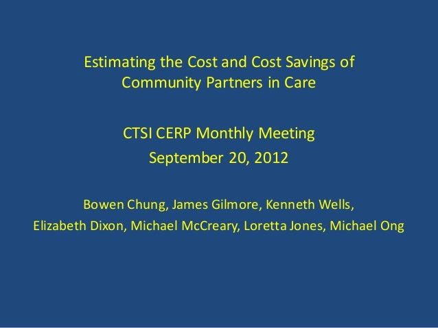 Estimating the Cost and Cost Savings of             Community Partners in Care              CTSI CERP Monthly Meeting     ...