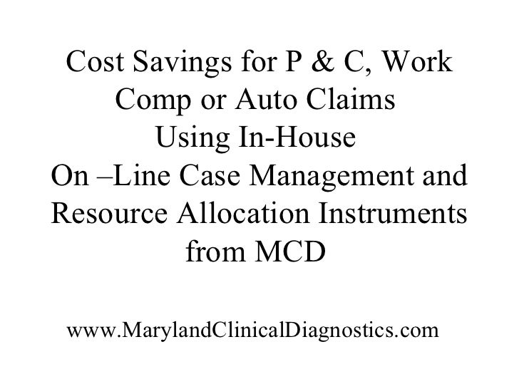 Cost Savings for P & C, Work    Comp or Auto Claims       Using In-HouseOn –Line Case Management andResource Allocation In...