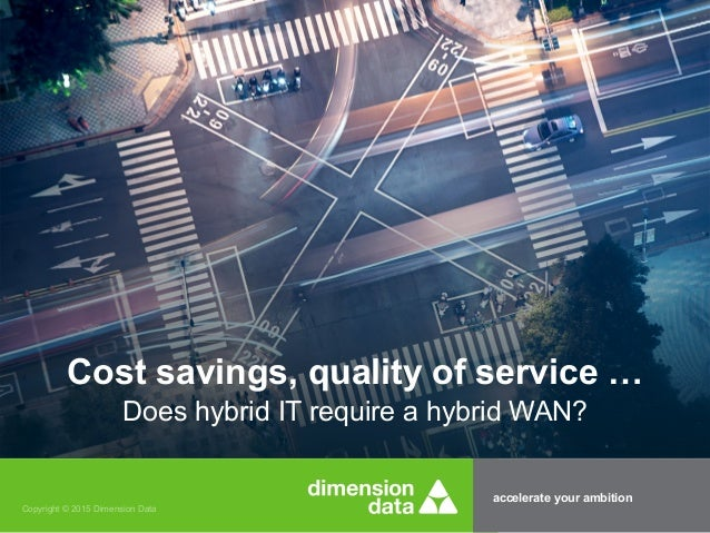accelerate your ambition Copyright © 2015 Dimension Data Cost savings, quality of service … Does hybrid IT require a hybri...
