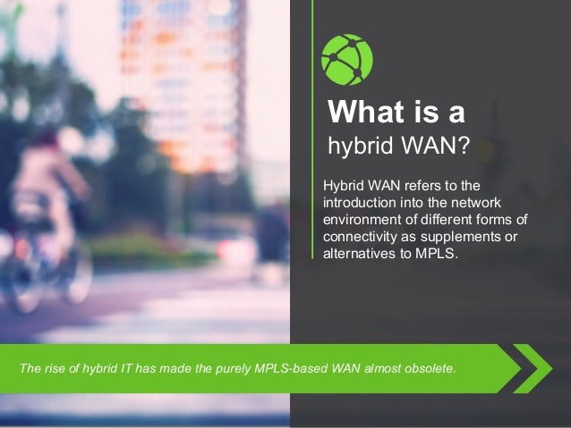 Copyright © 2015 Dimension Data What is a hybrid WAN? Hybrid WAN refers to the introduction into the network environment o...