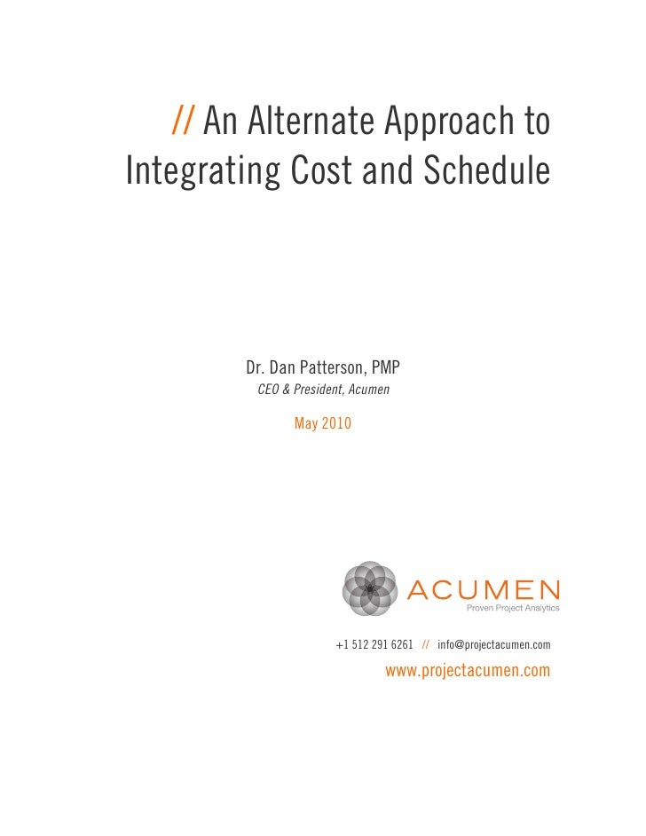 // An Alternate Approach toIntegrating Cost and Schedule        Dr. Dan Patterson, PMP         CEO & President, Acumen    ...