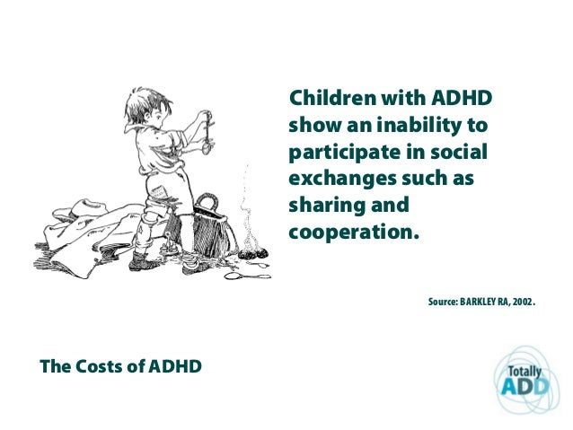The Costs of ADHD Children with ADHD show an inability to participate in social exchanges such as sharing and cooperation....