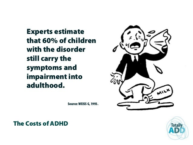 The Costs of ADHD Experts estimate that 60% of children with the disorder still carry the symptoms and impairment into adu...