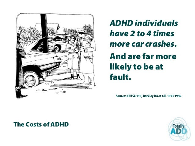 The Costs of ADHD ADHD individuals have 2 to 4 times more car crashes. And are far more likely to be at fault. Source: NHT...