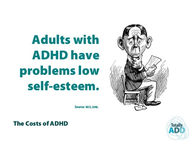 The Costs of ADHD Adults with ADHD have problems low self-esteem. Source: NICE, 2006.