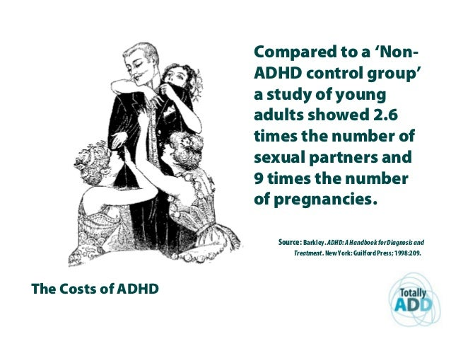 The Costs of ADHD Compared to a 'Non- ADHD control group' a study of young adults showed 2.6 times the number of sexual pa...