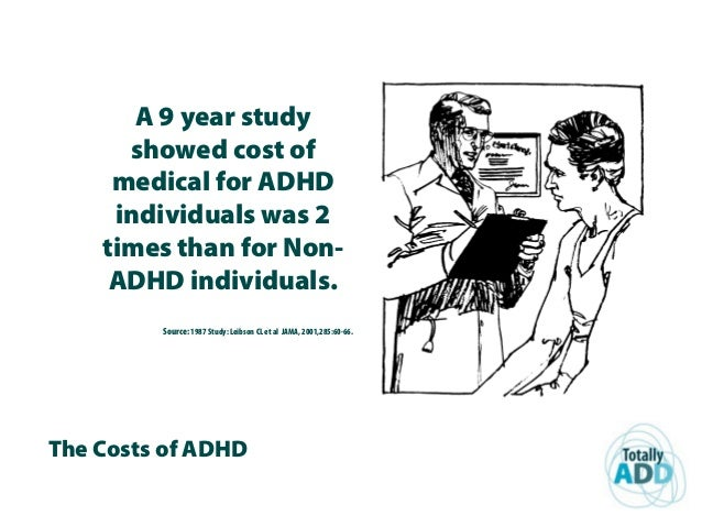 The Costs of ADHD A 9 year study showed cost of medical for ADHD individuals was 2 times than for Non- ADHD individuals. S...