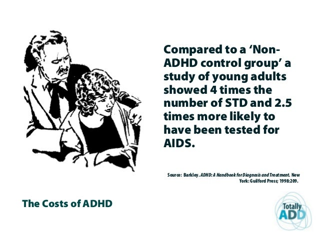 The Costs of ADHD Compared to a 'Non- ADHD control group' a study of young adults showed 4 times the number of STD and 2.5...