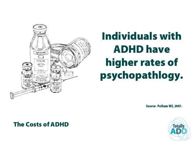 The Costs of ADHD Individuals with ADHD have higher rates of psychopathlogy. Source: Pelham WE, 2007.