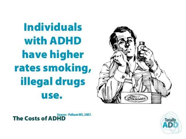 The Costs of ADHD Individuals with ADHD have higher rates smoking, illegal drugs use. Source: Pelham WE, 2007.