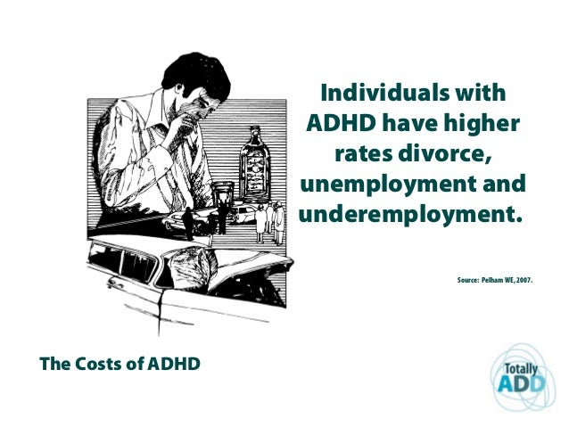 The Costs of ADHD Individuals with ADHD have higher rates divorce, unemployment and underemployment. Source: Pelham WE, 20...