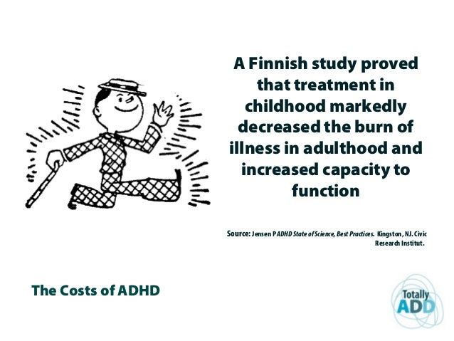The Costs of ADHD A Finnish study proved that treatment in childhood markedly decreased the burn of illness in adulthood a...