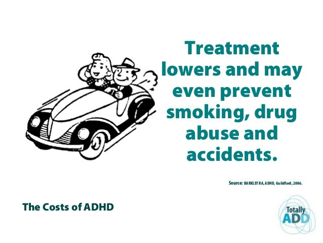 The Costs of ADHD Treatment lowers and may even prevent smoking, drug abuse and accidents. Source: BARKLEY RA, ADHD, Guild...