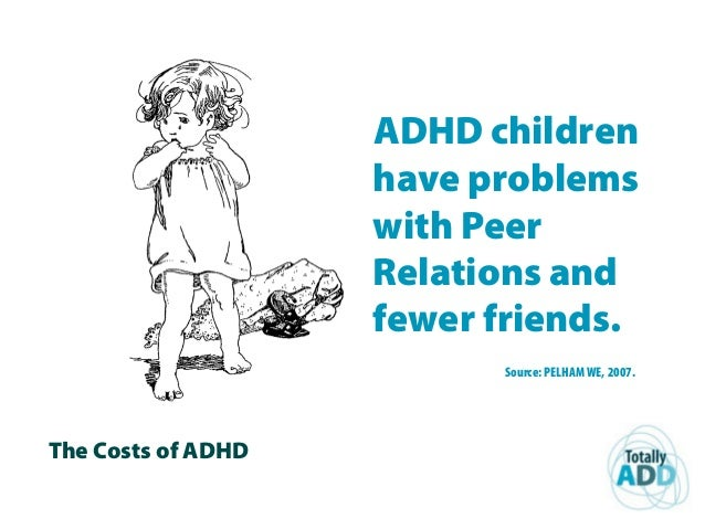 The Costs of ADHD ADHD children have problems with Peer Relations and fewer friends. Source: PELHAM WE, 2007.