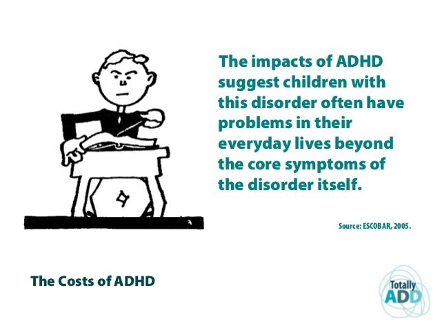 The Costs of ADHD The impacts of ADHD suggest children with this disorder often have problems in their everyday lives beyo...