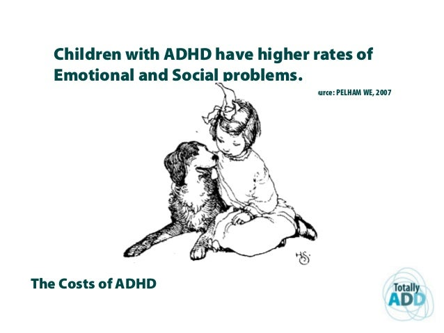 The Costs of ADHD Children with ADHD have higher rates of Emotional and Social problems. Source: PELHAM WE, 2007
