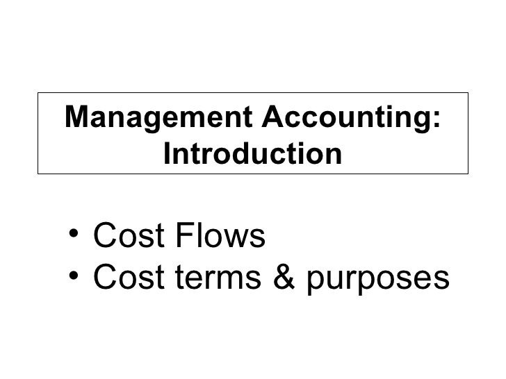 Management Accounting: Introduction <ul><li>Cost Flows </li></ul><ul><li>Cost terms & purposes </li></ul>