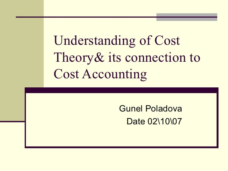 Understanding of Cost Theory& its connection to Cost Accounting  Gunel Poladova Date 021007