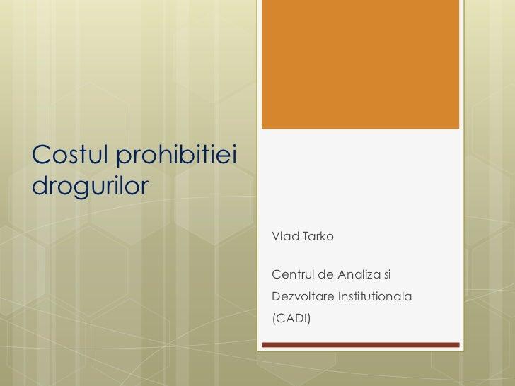Costulprohibitieidrogurilor<br />VladTarko<br />Centrul de AnalizasiDezvoltareInstitutionala (CADI)<br />
