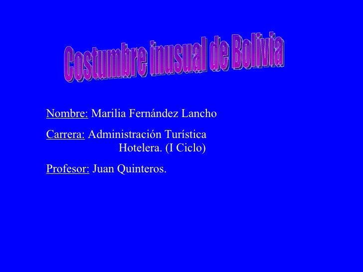 Costumbre inusual de Bolivia Nombre:  Marilia Fernández Lancho Carrera:  Administración Turística    Hotelera. (I Ciclo) P...