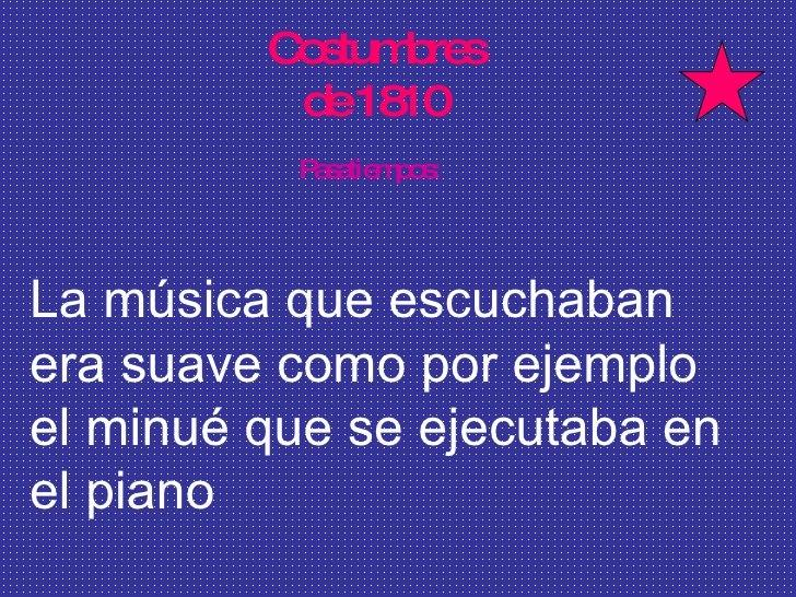 Costumbres  de 1810  Pasatiempos: La música que escuchaban era suave como por ejemplo el minué que se ejecutaba en el piano