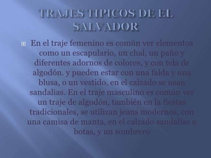 TRAJES TIPICOS DE EL SALVADOR<br />En el traje femenino es común ver elementos como un escapulario, un chal, un paño y dif...