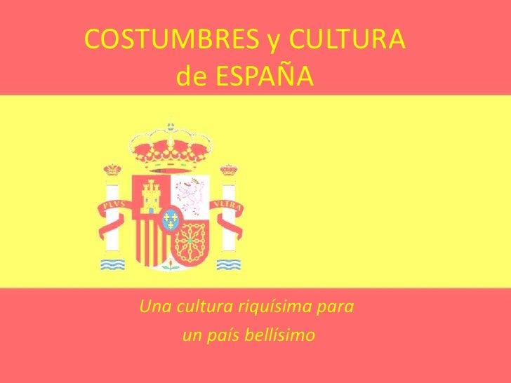 COSTUMBRES y CULTURA de ESPAÑA<br />Una cultura riquísima para<br /> un país bellísimo  <br />