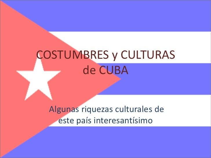 COSTUMBRES y CULTURAS de CUBA<br />Algunas riquezas culturales de este país interesantísimo<br />